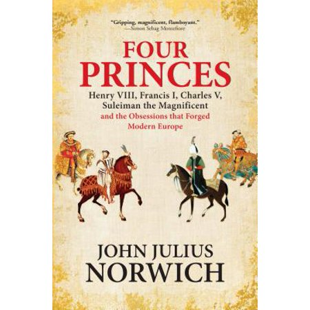 Four Princes : Henry VIII, Francis I, Charles V, Suleiman the Magnificent and the Obsessions That Forged Modern (John Merriman A History Of Modern Europe)