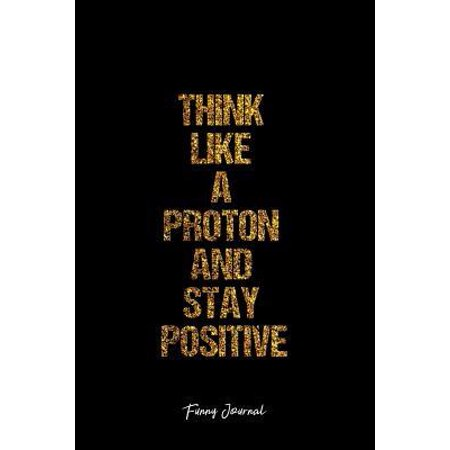 Funny Journal: Dot Grid Journal - Think Like A Proton And Stay Positive Proton Science Positivity Personality - Black Dotted Diary, P