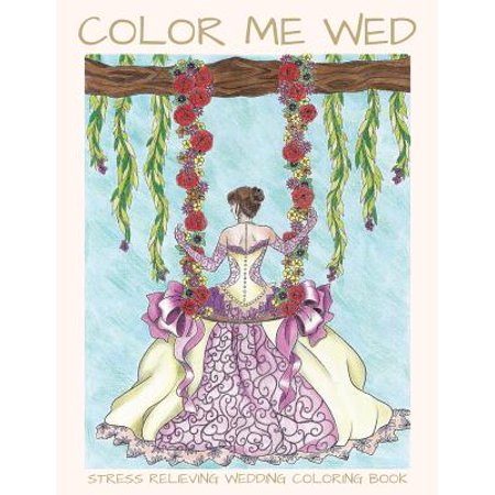 Color Me Wed : Stress Relieving Wedding Coloring Book: Adult Coloring Book, Wedding Coloring Book, Bride to Be, Bridal Shower