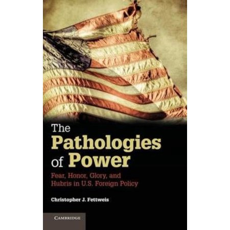 The Pathologies Of Power  Fear  Honor  Glory  And Hubris In U S  Foreign Policy