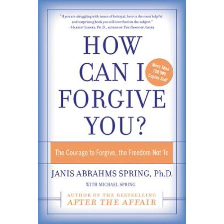 How Can I Forgive You? : The Courage to Forgive, the Freedom Not (How Can I Remove Scratches From Glass)