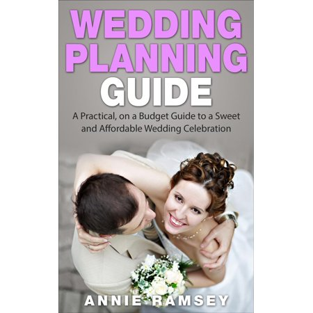 Wedding Planning Guide: A Practical, on a Budget Guide to a Sweet and Affordable Wedding Celebration (Wedding Ideas, Wedding Tips, Step by Step Wedding Planning) - eBook