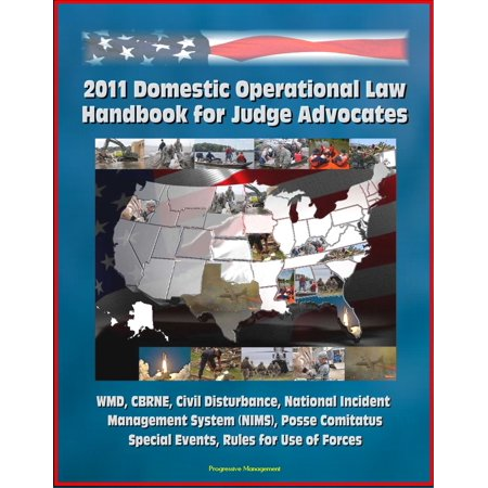 2011 Domestic Operational Law Handbook for Judge Advocates - WMD, CBRNE, Civil Disturbance, National Incident Management System (NIMS), Posse Comitatus, Special Events, Rules for Use of Forces -