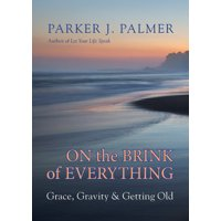 On the Brink of Everything : Grace, Gravity, and Getting Old
