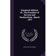 Inaugural Address Of...the President of the Iron and Steelinstitute...March, 1877