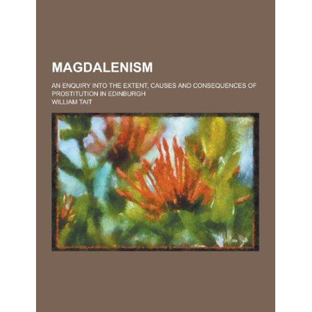 Magdalenism  An Enquiry Into The Extent  Causes And Consequences Of Prostitution In Edinburgh