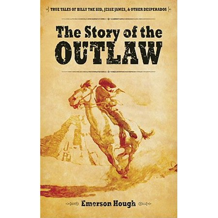 The Story of the Outlaw : True Tales of Billy the Kid, Jesse James, & Other
