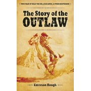 The Story of the Outlaw : True Tales of Billy the Kid, Jesse James, & Other Desperadoes