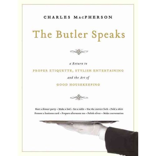 The Butler Speaks: A Guide to Stylish Entertaining, Etiquette, and the Art of Good Housekeeping