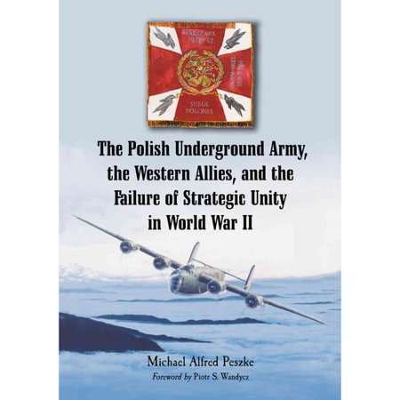The Polish Underground Army  The Western Allies  And The Failure Of Strategic Unity In World War Ii