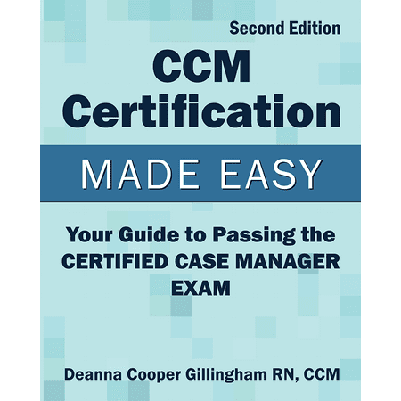 CCM Certification Made Easy: Your Guide to Passing the Certified Case Manager Exam by Deanna Cooper Gillingham RN CCM