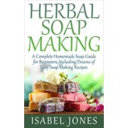 Herbal Soap Making: A Complete Homemade Soap Guide for Beginners, Including Dozens of Easy Soap Making Recipes - eBook