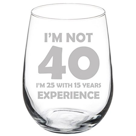 Wine Glass Goblet Funny 40th Birthday I'm Not 40 I'm 25 With 15 Years Experience (17 oz Stemless) 25 Year Old Wine