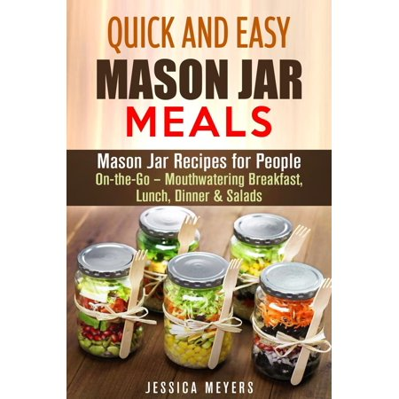 Quick and Easy Mason Jar Meals: Mason Jar Recipes for People On-the-Go – Mouthwatering Breakfast, Lunch, Dinner & Salads - eBook