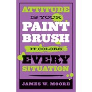 Attitude Is Your Paintbrush: It Colors Every Situation (Paperback)