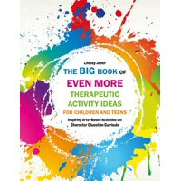The Big Book of Even More Therapeutic Activity Ideas for Children and Teens : Inspiring Arts-Based Activities and Character Education Curricula
