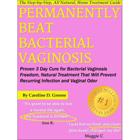 Permanently Beat Bacterial Vaginosis: Proven 3 Day Cure for Bacterial Vaginosis Freedom, Natural Treatment That Will Prevent Recurring Infection and Vaginal Odor - eBook