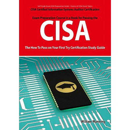 CISA Certified Information Systems Auditor Certification Exam Preparation Course in a Book for Passing the CISA Exam - The How To Pass on Your First Try Certification Study Guide - (Certified Internal Auditor Exam Cost In India)