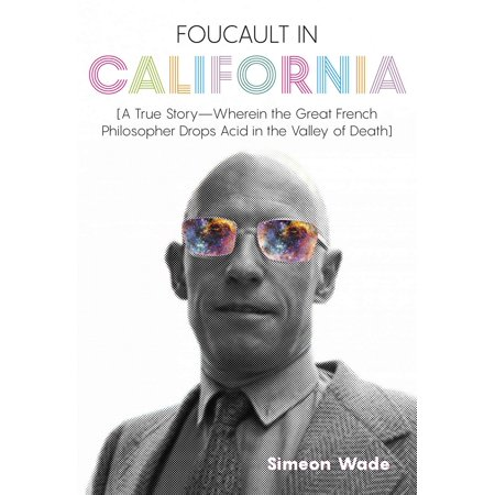 Foucault in California: [a True Story--Wherein the Great French Philosopher Drops Acid in the Valley of Death]