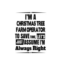 I'm A Christmas Tree Farm Operator To Save Time, Let's Assume That I'm Always Right: Unique Christmas Tree Farm Operator Notebook, Journal Gift, Diary, Doodle Gift or Notebook - 6 x 9 Compact Size- 10