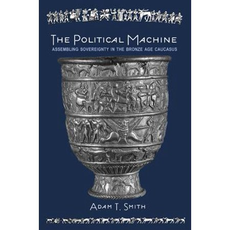 The Political Machine : Assembling Sovereignty in the Bronze Age Caucasus