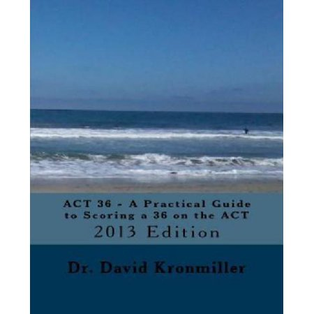 Image of Act 36, 2013: A Practical Guide to Scoring a 36 on the Act
