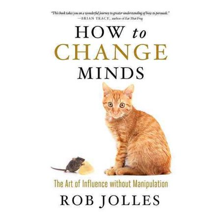 How to Change Minds: The Art of Influence Without Manipulation by