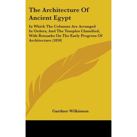 The Architecture of Ancient Egypt: In Which the Columns Are Arranged in Orders, and the Temp...