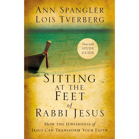 Sitting at the Feet of Rabbi Jesus : How the Jewishness of Jesus Can Transform Your