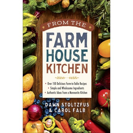 From the Farmhouse Kitchen : *Over 150 Delicious Farm-to-Table Recipes *Simple and Wholesome Ingredients *Authentic Ideas from a Mennonite Kitchen