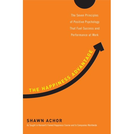 The Happiness Advantage : The Seven Principles of Positive Psychology That Fuel Success and Performance at