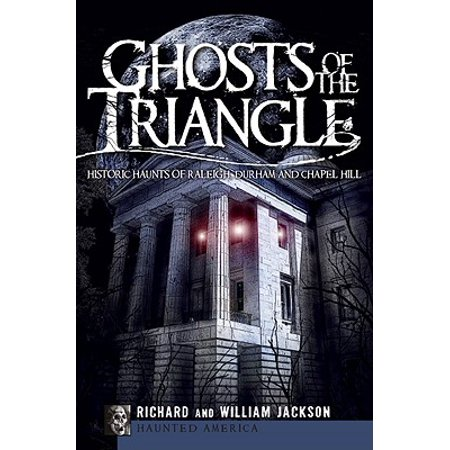Historic Ghosts - Ghosts of the Triangle : Historic Haunts of Raleigh, Durham and Chapel Hill