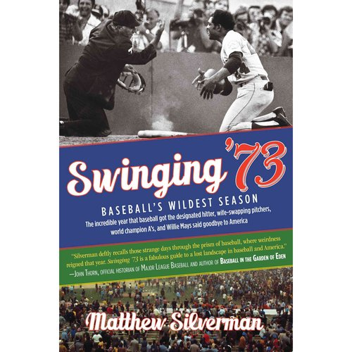 Swinging '73: Baseball's Wildest Season: The Incredible Year Baseball Got the Designated Hitter, Wife-swapping Pitchers, World Champion A's, and Willie Mays Said Go