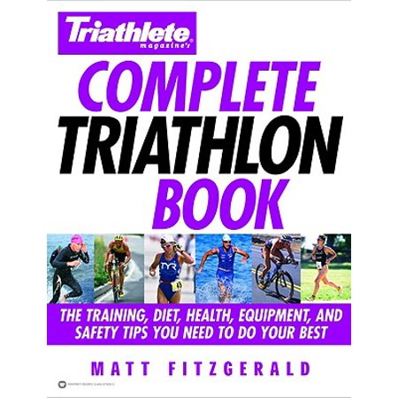 Triathlete Magazine's Complete Triathlon Book : The Training, Diet, Health, Equipment, and Safety Tips You Need to Do Your