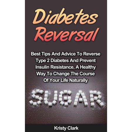 Diabetes Reversal - Best Tips And Advice To Reverse Type 2 Diabetes And Prevent Insulin Resistance, A Healthy Way To Change The Course Of Your Life Naturally. -