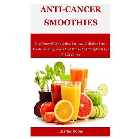 Anti-Cancer Smoothies: Heal Yourself With Quick, Easy And Delicious Super Foods, Amazing Foods That Works And Completely Get Rid Of Cancer (Easy Way To Get Rid Of Canker Sores)