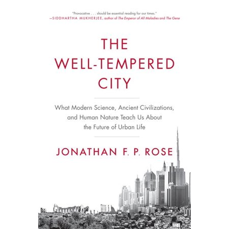 The Well-Tempered City : What Modern Science, Ancient Civilizations, and Human Nature Teach Us about the Future of Urban
