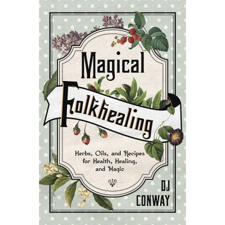 Magical Folkhealing : Herbs, Oils, and Recipes for Health, Healing, and Magic