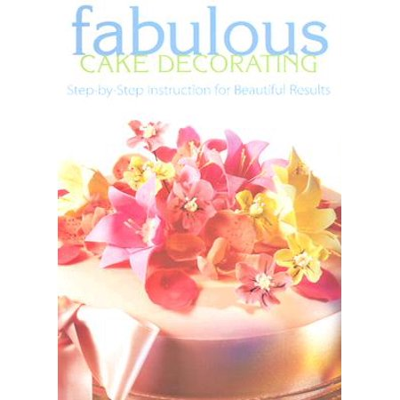 Fabulous Cake Decorating : Step-By-Step Instruction for Beautiful
