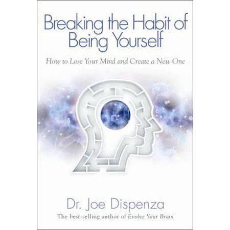 Breaking the Habit of Being Yourself : How to Lose Your Mind and Create a New