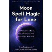 Moon Spell Magic for Love : Charms, Invocations, Passion Potions and Rituals for Romance