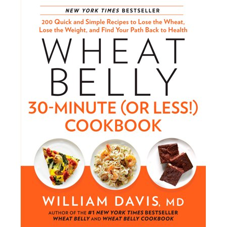 Wheat Belly 30-Minute (Or Less!) Cookbook : 200 Quick and Simple Recipes to Lose the Wheat, Lose the Weight, and Find Your Path Back to
