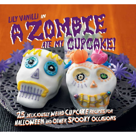 A Zombie Ate My Cupcake! : 25 deliciously weird cupcake recipes for halloween and other spooky occasions - Recipes Halloween Themed Cupcakes