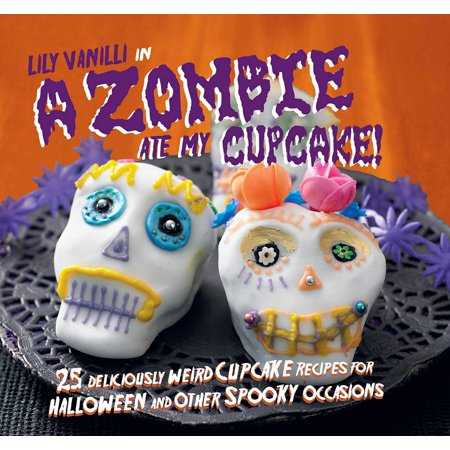 A Zombie Ate My Cupcake! : 25 deliciously weird cupcake recipes for halloween and other spooky occasions - Easy Spooky Halloween Treat Recipes