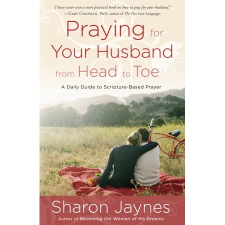 Praying for Your Husband from Head to Toe : A Daily Guide to Scripture-Based (Prayer Against Strange Woman In My Husband Life)