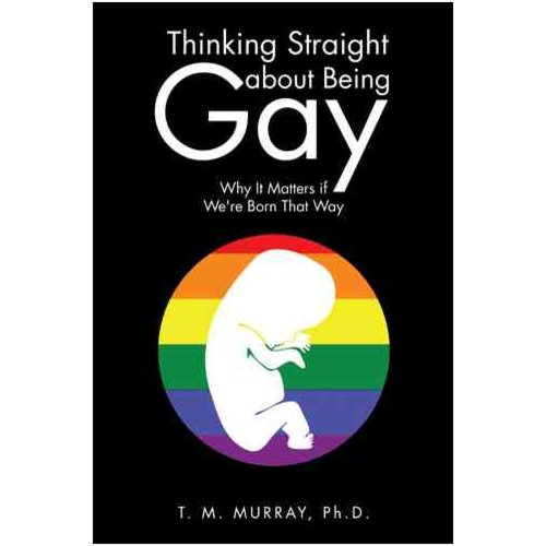 Thinking Straight about Being Gay : Why It Matters If We're Born That Way