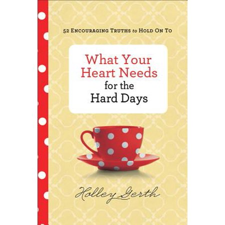 What Your Heart Needs for the Hard Days : 52 Encouraging Truths to Hold on