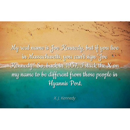 X. J. Kennedy - Famous Quotes Laminated POSTER PRINT 24x20 - My real name is Joe Kennedy, but if you live in Massachusetts, you can't sign 'Joe Kennedy.' So, back in 1957, I stuck the X on my name