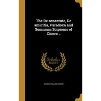The de Senectute, de Amicitia, Paradoxa and Somnium Scipionis of Cicero ..