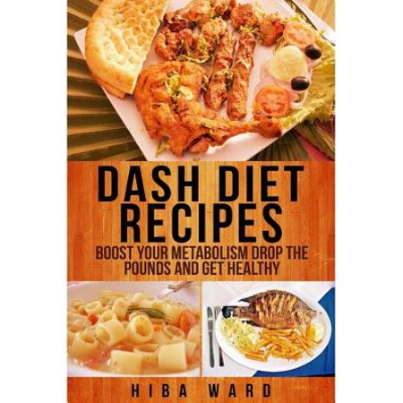 Dash Diet Recipes: Boost Your Metabolism Drop the Pounds and Get Healthy -